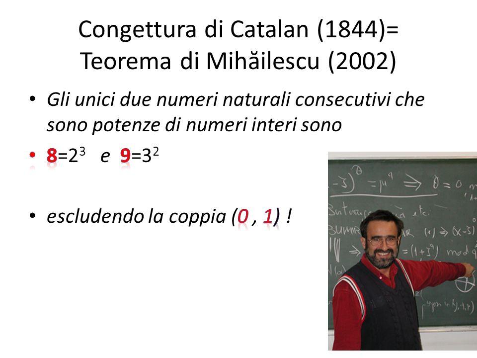 Congettura di Catalan (1844)= Teorema di Mihăilescu (2002)