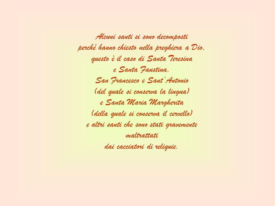 Alcuni santi si sono decomposti perché hanno chiesto nella preghiera a Dio, questo è il caso di Santa Teresina e Santa Faustina, San Francesco e Sant'Antonio (del quale si conserva la lingua) e Santa Maria Margherita (della quale si conserva il cervello) e altri santi che sono stati gravemente maltrattati dai cacciatori di reliquie.
