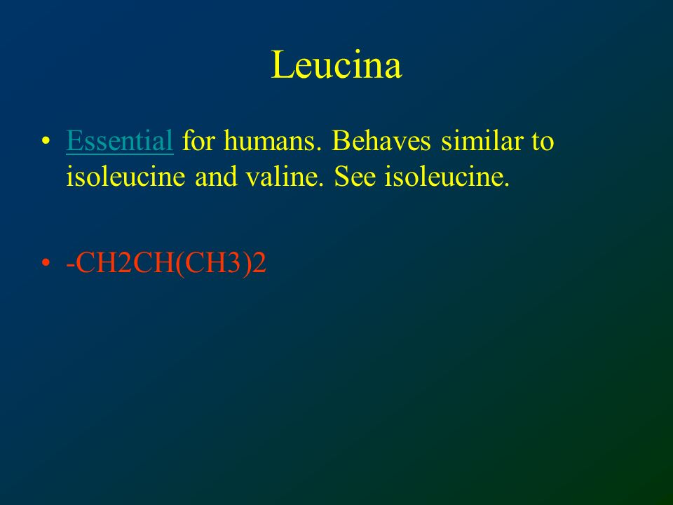 Leucina Essential for humans. Behaves similar to isoleucine and valine.