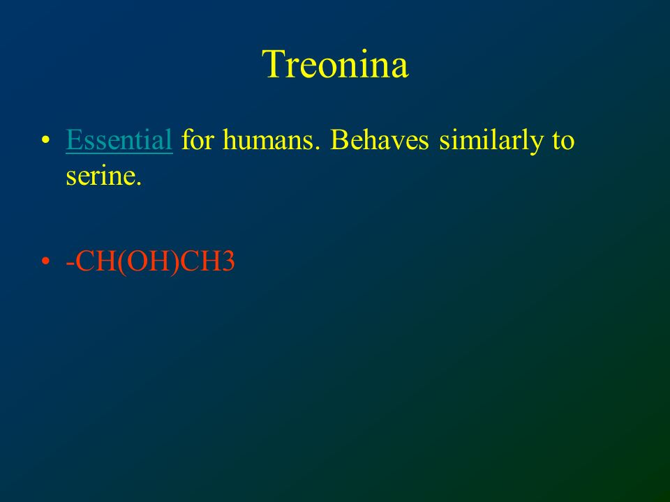Treonina Essential for humans. Behaves similarly to serine. -CH(OH)CH3