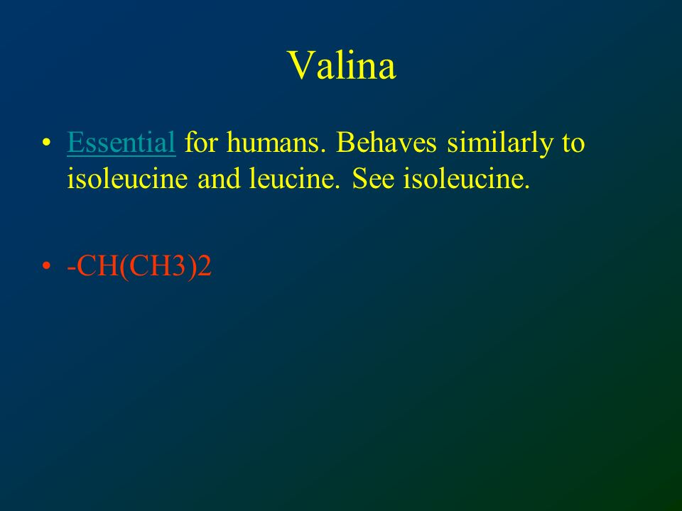 Valina Essential for humans. Behaves similarly to isoleucine and leucine. See isoleucine. -CH(CH3)2