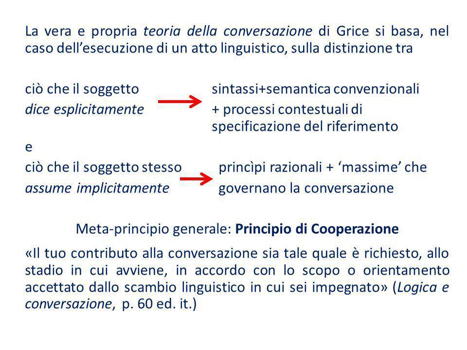 La vera e propria teoria della conversazione di Grice si basa, nel caso dell'esecuzione di un atto linguistico, sulla distinzione tra ciò che il soggetto sintassi+semantica convenzionali dice esplicitamente + processi contestuali di specificazione del riferimento e ciò che il soggetto stesso princìpi razionali + 'massime' che assume implicitamente governano la conversazione Meta-principio generale: Principio di Cooperazione «Il tuo contributo alla conversazione sia tale quale è richiesto, allo stadio in cui avviene, in accordo con lo scopo o orientamento accettato dallo scambio linguistico in cui sei impegnato» (Logica e conversazione, p.