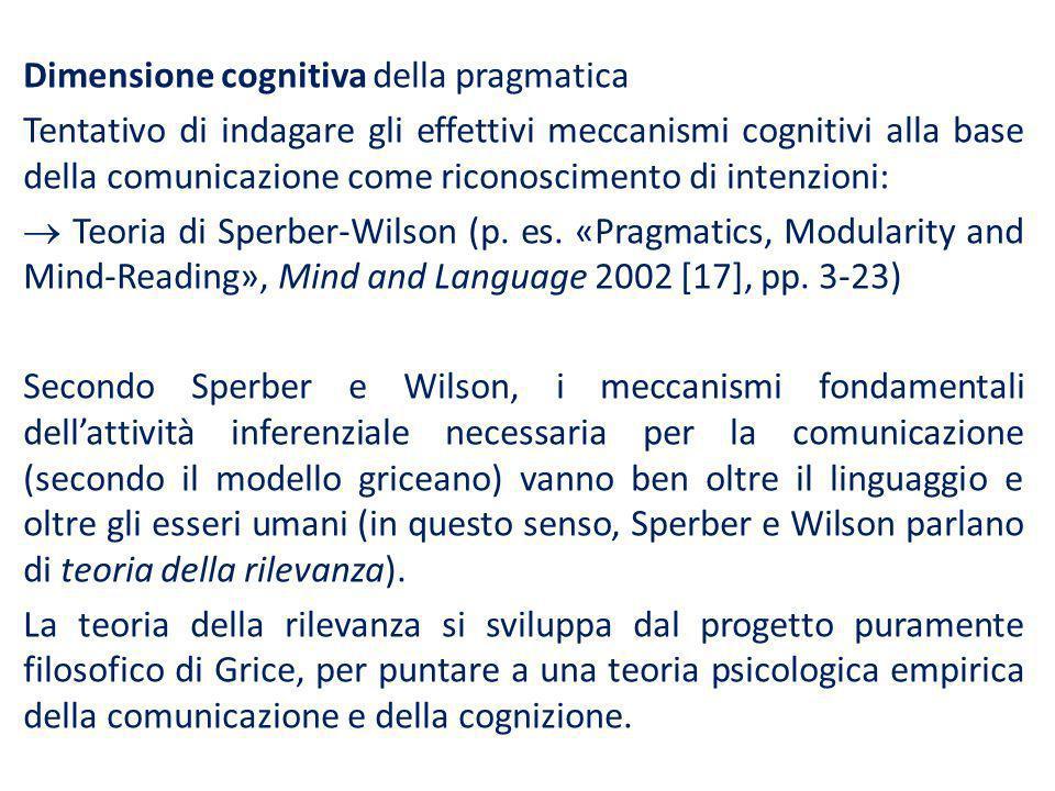 Dimensione cognitiva della pragmatica Tentativo di indagare gli effettivi meccanismi cognitivi alla base della comunicazione come riconoscimento di intenzioni:  Teoria di Sperber-Wilson (p.