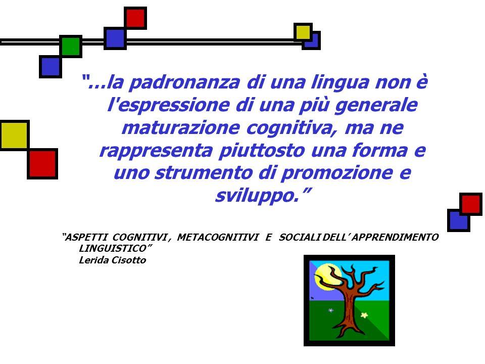 …la padronanza di una lingua non è l espressione di una più generale maturazione cognitiva, ma ne rappresenta piuttosto una forma e uno strumento di promozione e sviluppo.