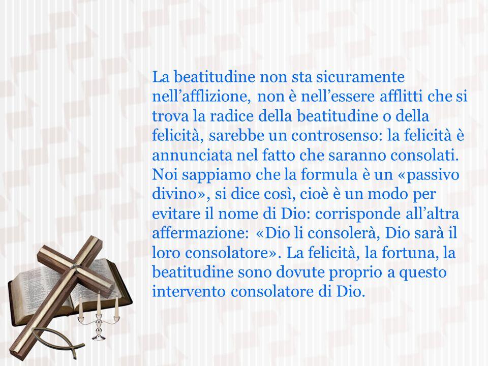 La beatitudine non sta sicuramente nell'afflizione, non è nell'essere afflitti che si trova la radice della beatitudine o della felicità, sarebbe un controsenso: la felicità è annunciata nel fatto che saranno consolati.