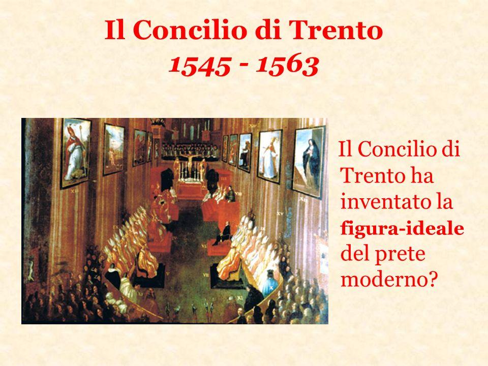 Il Concilio di Trento 1545 - 1563 Il Concilio di Trento ha inventato la figura-ideale del prete moderno