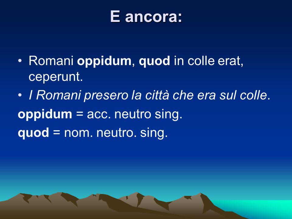 E ancora: Romani oppidum, quod in colle erat, ceperunt.