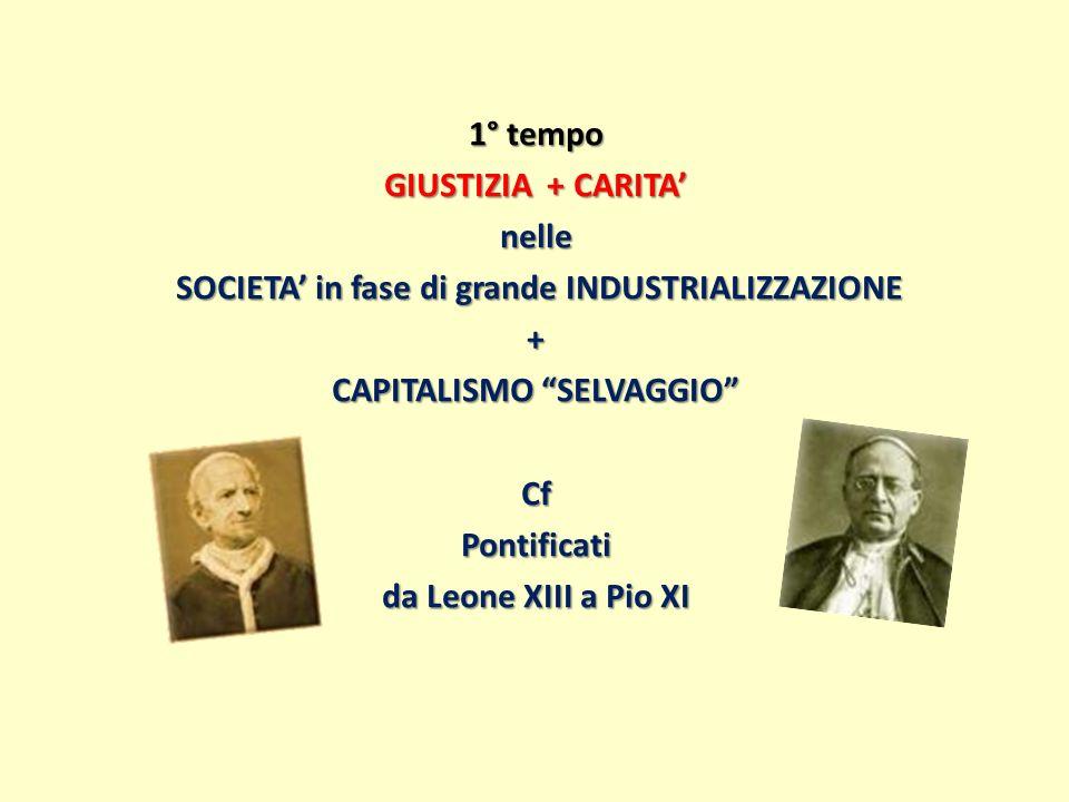 1° tempo GIUSTIZIA + CARITA' nelle SOCIETA' in fase di grande INDUSTRIALIZZAZIONE + CAPITALISMO SELVAGGIO Cf Pontificati da Leone XIII a Pio XI