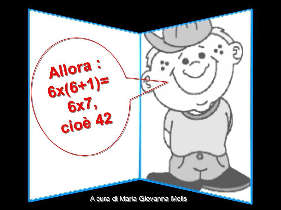 Allora : 6x(6+1)= 6x7, cioè 42 A cura di Maria Giovanna Melis