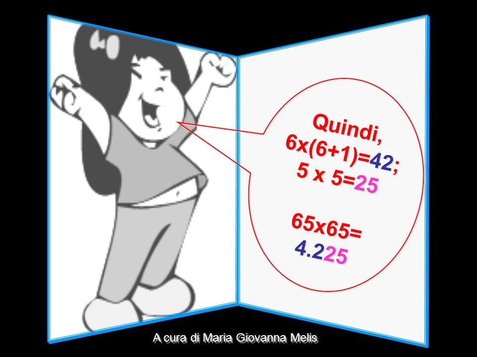 Quindi, 6x(6+1)=42; 5 x 5=25 65x65= 4.225 A cura di Maria Giovanna Melis