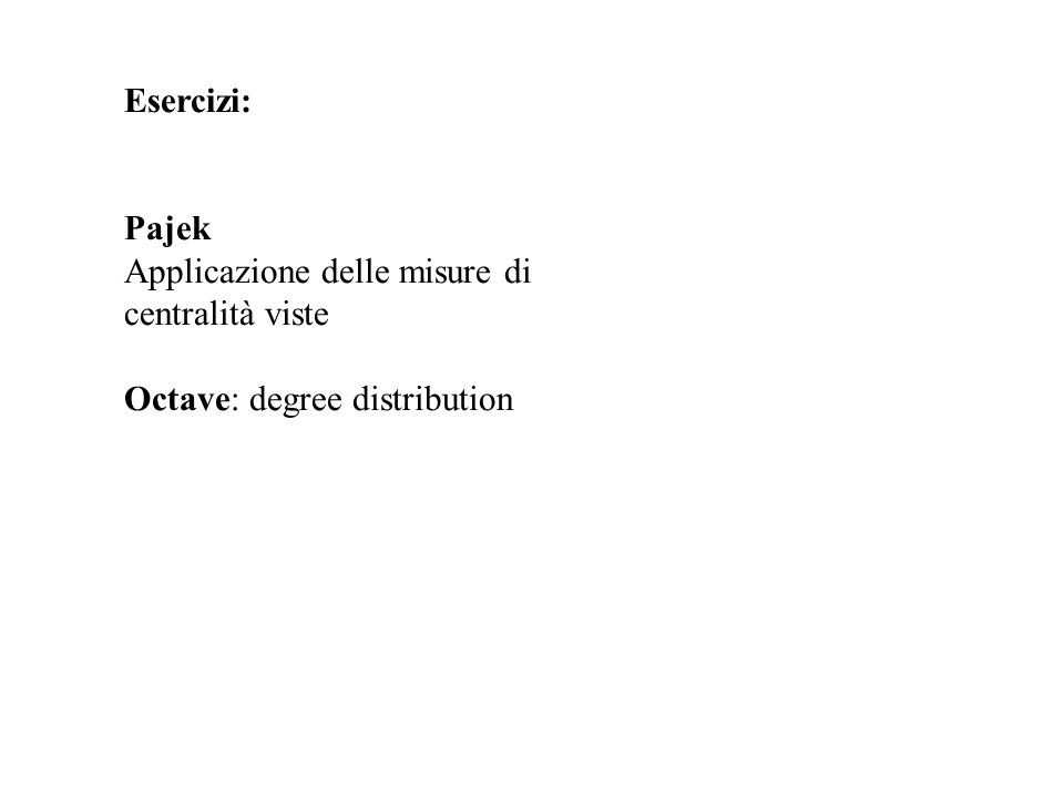 Esercizi: Pajek Applicazione delle misure di centralità viste Octave: degree distribution