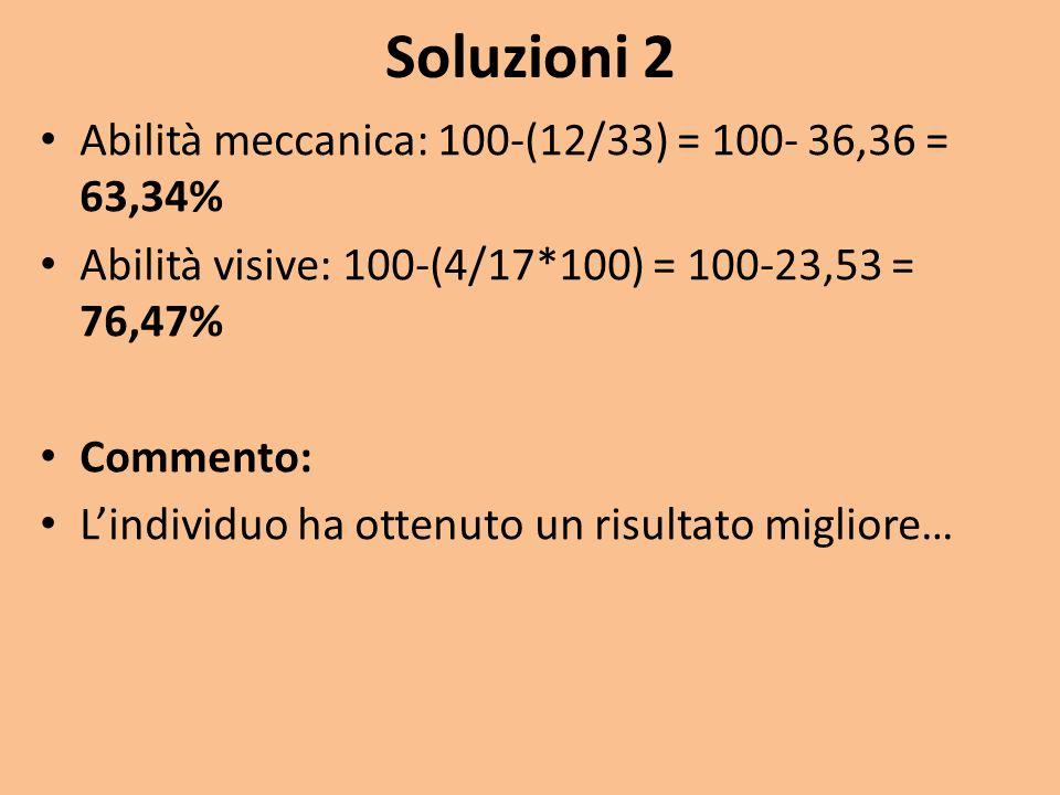 Soluzioni 2 Abilità meccanica: 100-(12/33) = 100- 36,36 = 63,34%