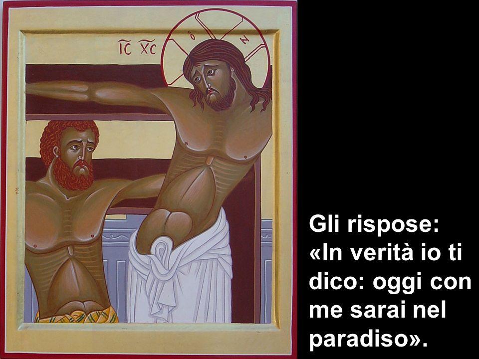 Gli rispose: «In verità io ti dico: oggi con me sarai nel paradiso».