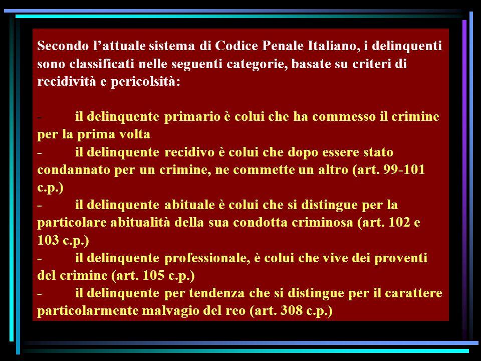 Secondo l'attuale sistema di Codice Penale Italiano, i delinquenti sono classificati nelle seguenti categorie, basate su criteri di recidività e pericolsità: - il delinquente primario è colui che ha commesso il crimine per la prima volta - il delinquente recidivo è colui che dopo essere stato condannato per un crimine, ne commette un altro (art.