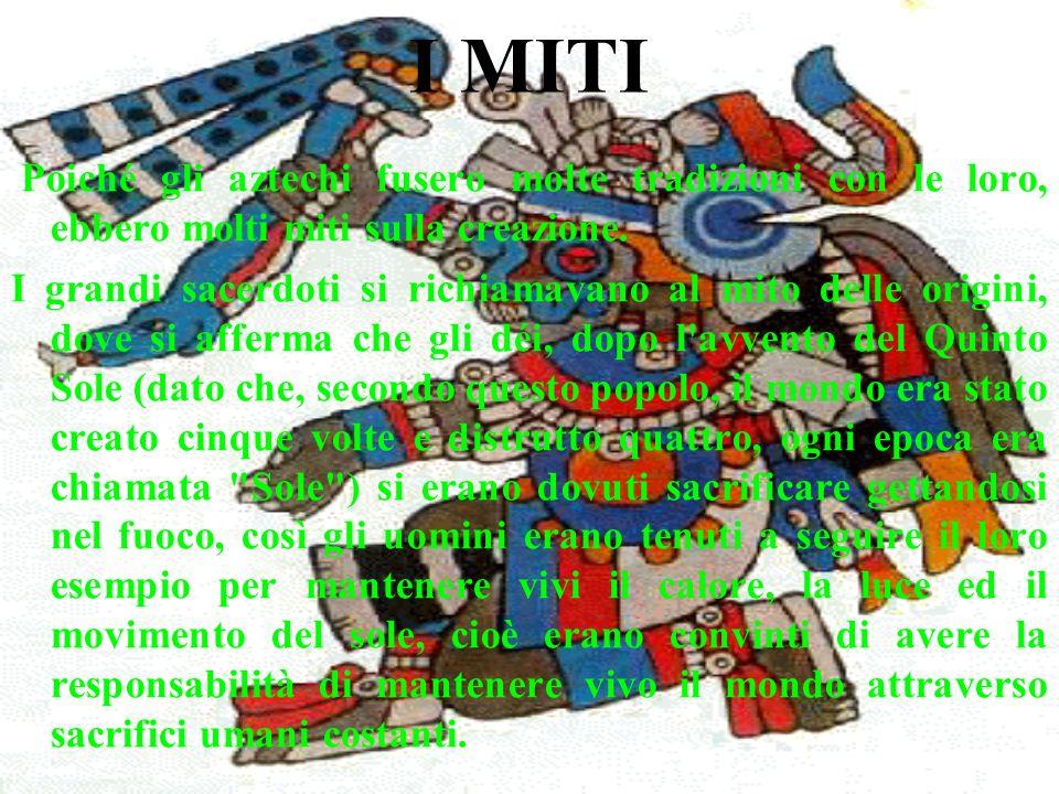 I MITI Poiché gli aztechi fusero molte tradizioni con le loro, ebbero molti miti sulla creazione.