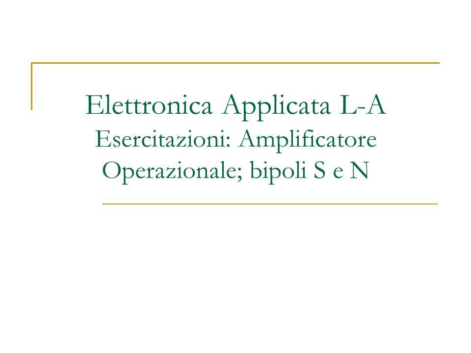 Elettronica Applicata L-A Esercitazioni: Amplificatore Operazionale; bipoli S e N