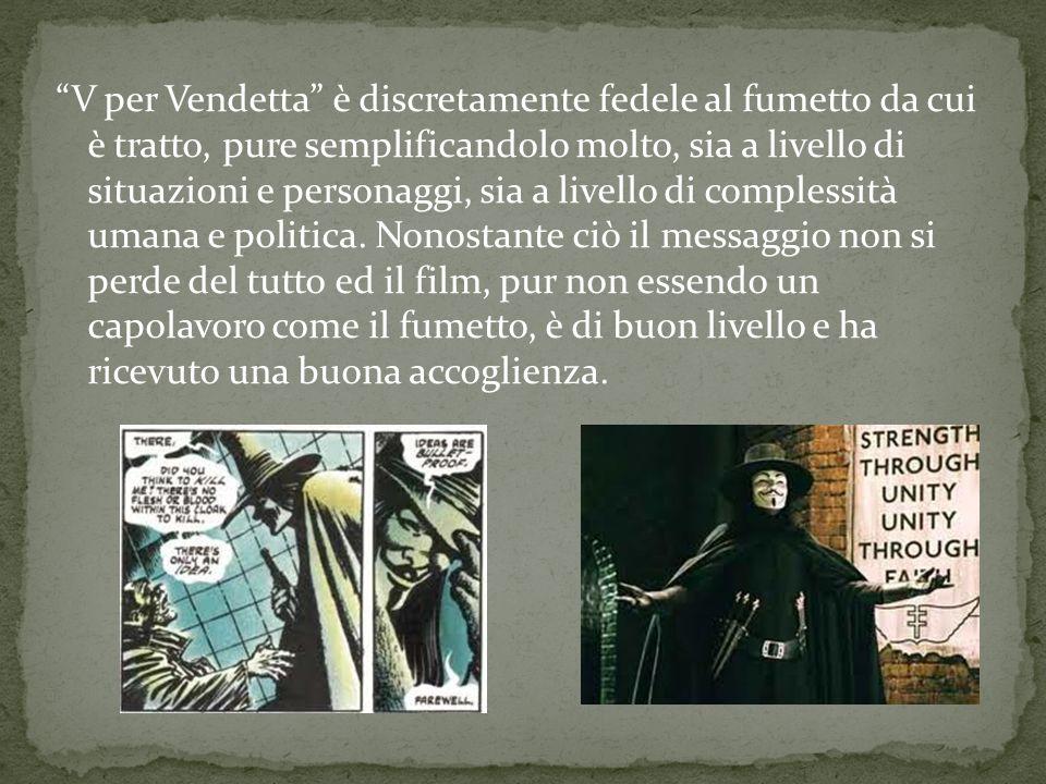 V per Vendetta è discretamente fedele al fumetto da cui è tratto, pure semplificandolo molto, sia a livello di situazioni e personaggi, sia a livello di complessità umana e politica.