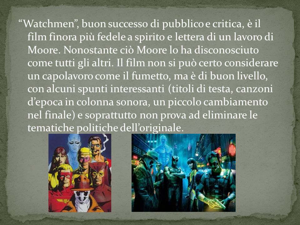 Watchmen , buon successo di pubblico e critica, è il film finora più fedele a spirito e lettera di un lavoro di Moore.