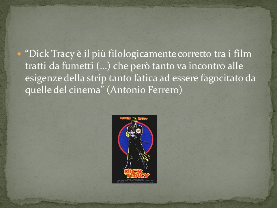 Dick Tracy è il più filologicamente corretto tra i film tratti da fumetti (…) che però tanto va incontro alle esigenze della strip tanto fatica ad essere fagocitato da quelle del cinema (Antonio Ferrero)