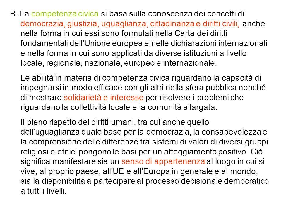 B. La competenza civica si basa sulla conoscenza dei concetti di democrazia, giustizia, uguaglianza, cittadinanza e diritti civili, anche nella forma in cui essi sono formulati nella Carta dei diritti fondamentali dell'Unione europea e nelle dichiarazioni internazionali e nella forma in cui sono applicati da diverse istituzioni a livello locale, regionale, nazionale, europeo e internazionale.