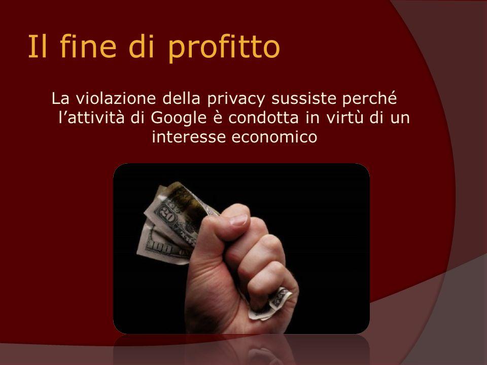 Il fine di profitto La violazione della privacy sussiste perché l'attività di Google è condotta in virtù di un interesse economico.