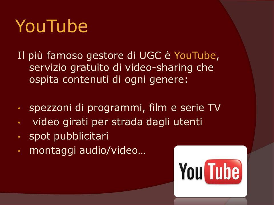 YouTube Il più famoso gestore di UGC è YouTube, servizio gratuito di video-sharing che ospita contenuti di ogni genere:
