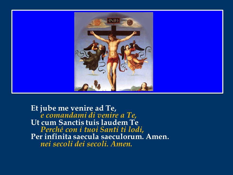 Et jube me venire ad Te, e comandami di venire a Te, Ut cum Sanctis tuis laudem Te Perché con i tuoi Santi ti lodi, Per infinita saecula saeculorum.