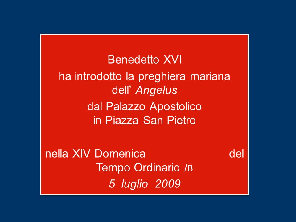 Benedetto XVI ha introdotto la preghiera mariana dell' Angelus dal Palazzo Apostolico in Piazza San Pietro nella XIV Domenica del Tempo Ordinario /B 5 luglio 2009