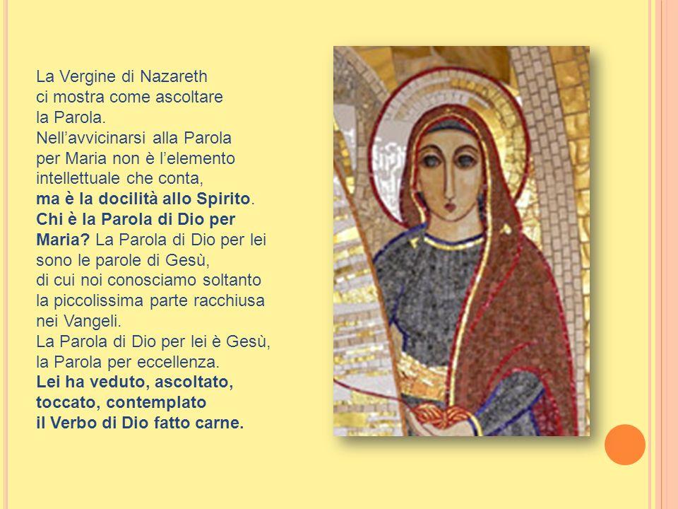 La Vergine di Nazareth ci mostra come ascoltare. la Parola. Nell'avvicinarsi alla Parola. per Maria non è l'elemento intellettuale che conta,