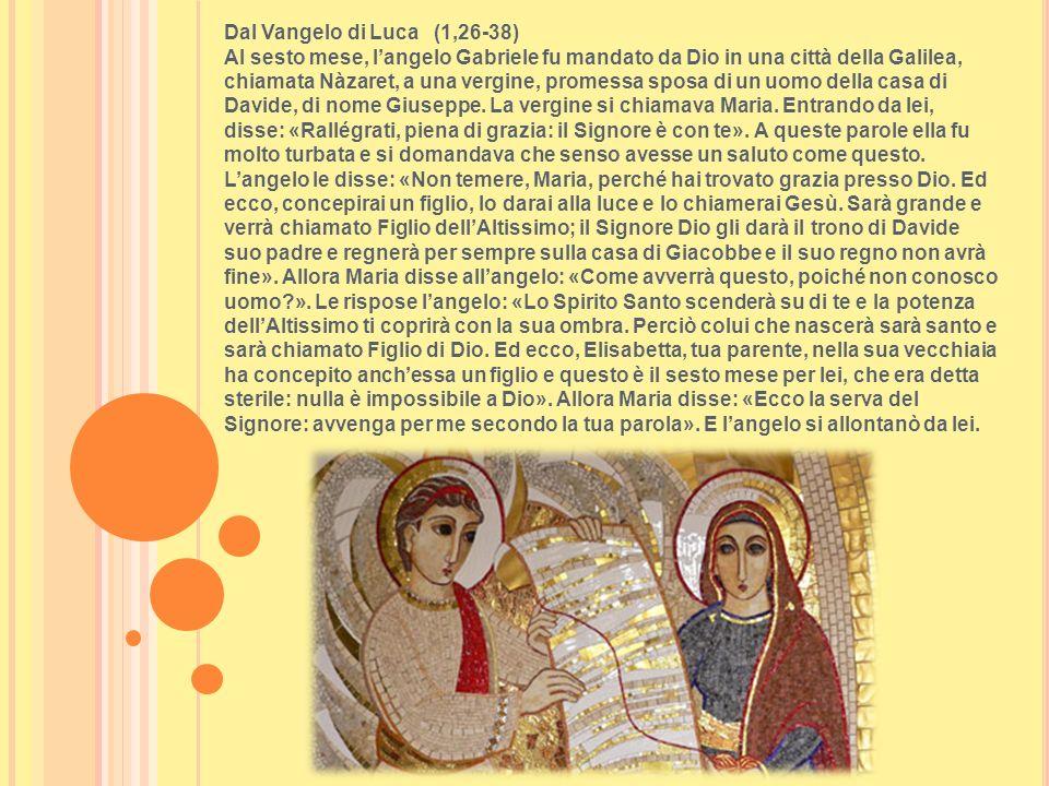 Dal Vangelo di Luca (1,26-38) Al sesto mese, l'angelo Gabriele fu mandato da Dio in una città della Galilea, chiamata Nàzaret, a una vergine, promessa sposa di un uomo della casa di Davide, di nome Giuseppe.