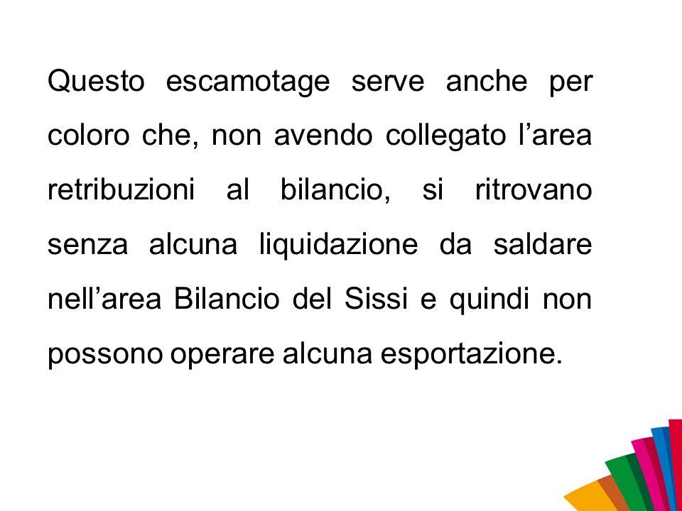 Questo escamotage serve anche per coloro che, non avendo collegato l'area retribuzioni al bilancio, si ritrovano senza alcuna liquidazione da saldare nell'area Bilancio del Sissi e quindi non possono operare alcuna esportazione.