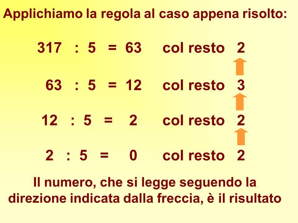 317 : 5 = 63 col resto 2 63 : 5 = 12 col resto 3