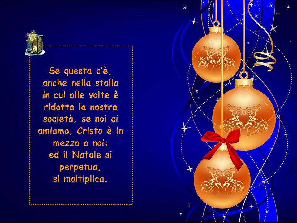 Se questa c'è, anche nella stalla in cui alle volte è ridotta la nostra società, se noi ci amiamo, Cristo è in mezzo a noi: ed il Natale si perpetua, si moltiplica.