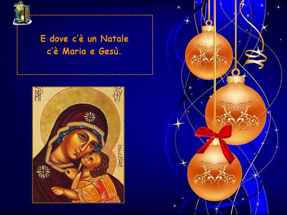 E dove c'è un Natale c'è Maria e Gesù.