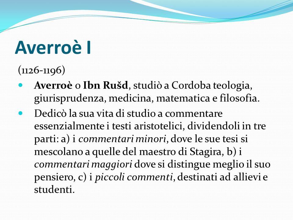 Averroè I (1126-1196) Averroè o Ibn Rušd, studiò a Cordoba teologia, giurisprudenza, medicina, matematica e filosofia.