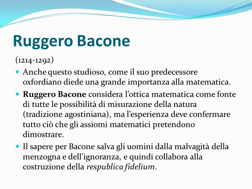 Ruggero Bacone (1214-1292) Anche questo studioso, come il suo predecessore oxfordiano diede una grande importanza alla matematica.
