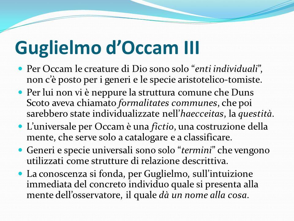 Guglielmo d'Occam III Per Occam le creature di Dio sono solo enti individuali , non c'è posto per i generi e le specie aristotelico-tomiste.