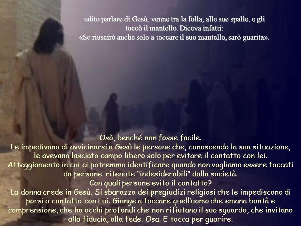 udito parlare di Gesù, venne tra la folla, alle sue spalle, e gli toccò il mantello. Diceva infatti: «Se riuscirò anche solo a toccare il suo mantello, sarò guarita».
