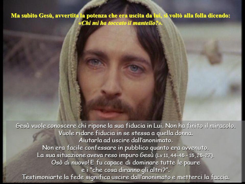 Ma subito Gesù, avvertita la potenza che era uscita da lui, si voltò alla folla dicendo: «Chi mi ha toccato il mantello ».