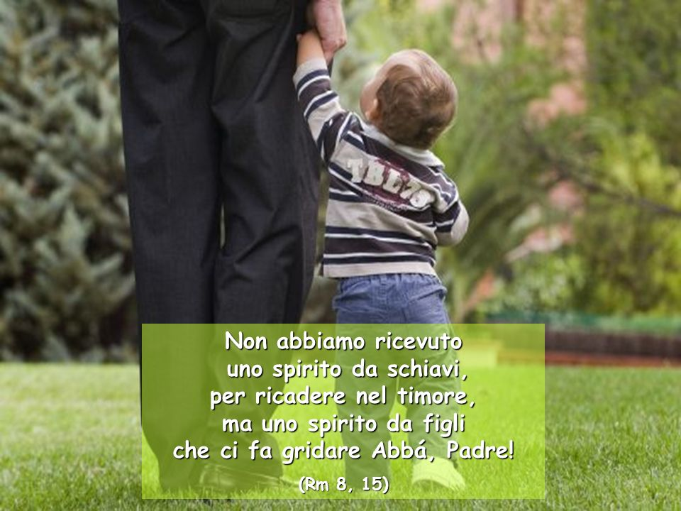 Non abbiamo ricevuto uno spirito da schiavi, per ricadere nel timore, ma uno spirito da figli che ci fa gridare Abbá, Padre!