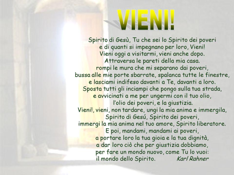 VIENI! Spirito di Gesù, Tu che sei lo Spirito dei poveri e di quanti si impegnano per loro, Vieni! Vieni oggi a visitarmi, vieni anche dopo.
