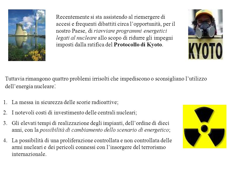 Recentemente si sta assistendo al riemergere di accesi e frequenti dibattiti circa l'opportunità, per il nostro Paese, di riavviare programmi energetici legati al nucleare allo scopo di ridurre gli impegni imposti dalla ratifica del Protocollo di Kyoto.