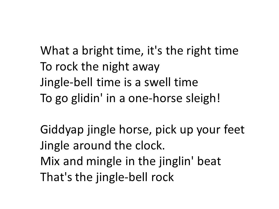 What a bright time, it s the right time To rock the night away Jingle-bell time is a swell time To go glidin in a one-horse sleigh.