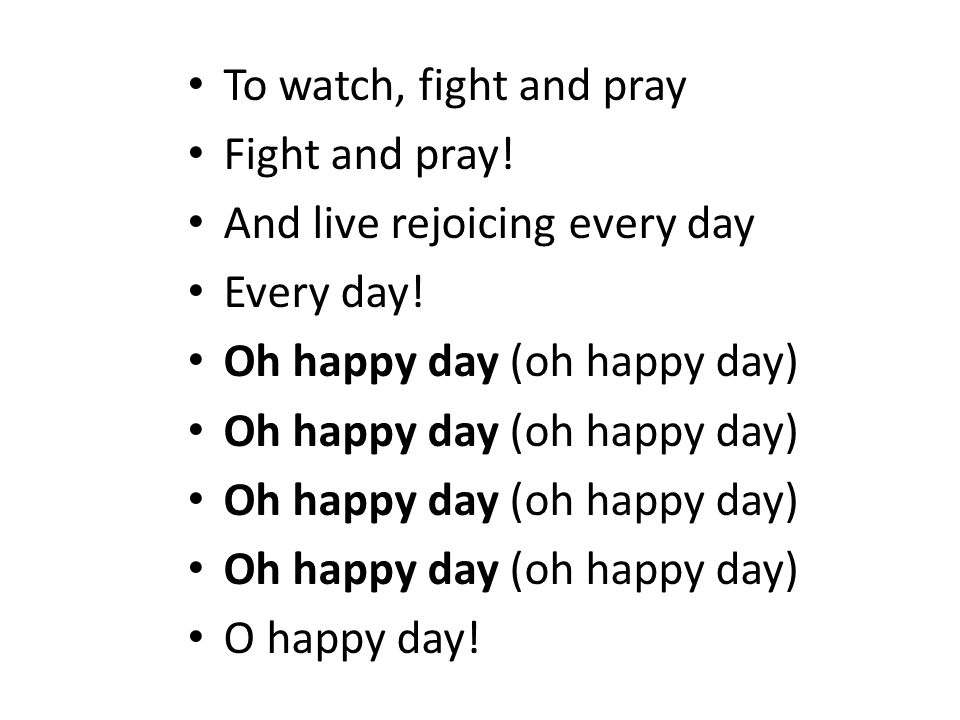 To watch, fight and prayFight and pray! And live rejoicing every day. Every day! Oh happy day (oh happy day)