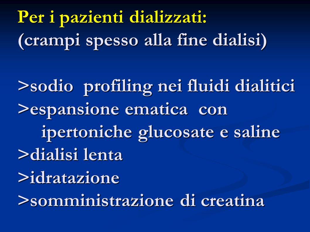 Per i pazienti dializzati: (crampi spesso alla fine dialisi) >sodio profiling nei fluidi dialitici >espansione ematica con ipertoniche glucosate e saline >dialisi lenta >idratazione >somministrazione di creatina