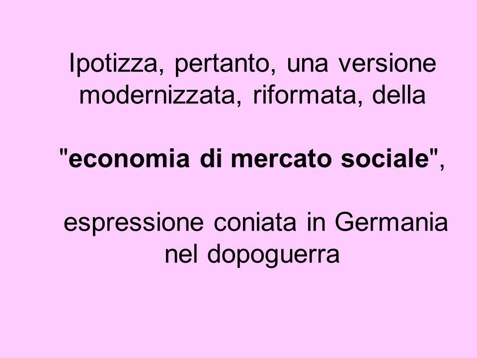 Ipotizza, pertanto, una versione modernizzata, riformata, della economia di mercato sociale , espressione coniata in Germania nel dopoguerra