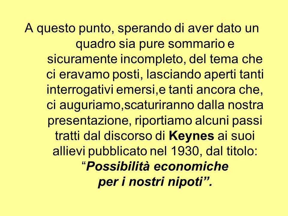 A questo punto, sperando di aver dato un quadro sia pure sommario e sicuramente incompleto, del tema che ci eravamo posti, lasciando aperti tanti interrogativi emersi,e tanti ancora che, ci auguriamo,scaturiranno dalla nostra presentazione, riportiamo alcuni passi tratti dal discorso di Keynes ai suoi allievi pubblicato nel 1930, dal titolo: Possibilità economiche per i nostri nipoti .