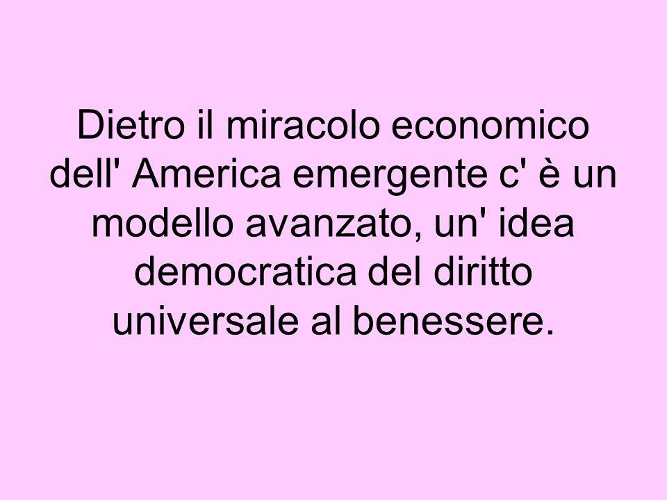 Dietro il miracolo economico dell America emergente c è un modello avanzato, un idea democratica del diritto universale al benessere.