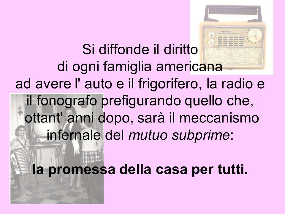 Si diffonde il diritto di ogni famiglia americana ad avere l auto e il frigorifero, la radio e il fonografo prefigurando quello che, ottant anni dopo, sarà il meccanismo infernale del mutuo subprime: la promessa della casa per tutti.