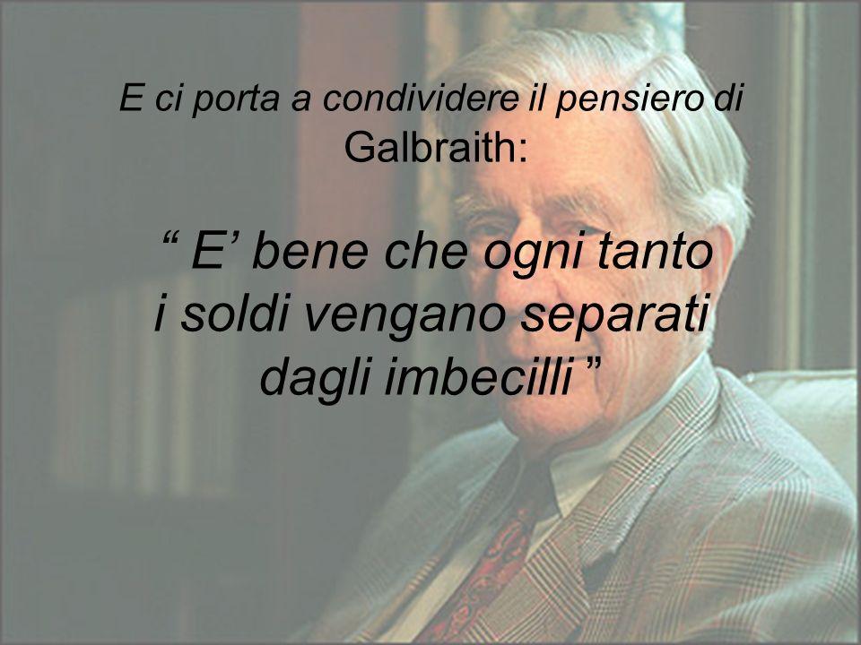 E ci porta a condividere il pensiero di Galbraith: E' bene che ogni tanto i soldi vengano separati dagli imbecilli